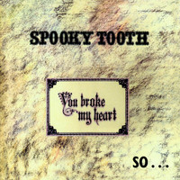 Spooky Tooth : You Broke My Heart So I Busted Your Jaw