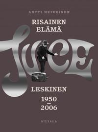 Leskinen, Juice / Heikkinen, Antti : Risainen elämä - Juice Leskinen 1950-2006