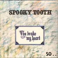 Spooky Tooth : You Broke My Heart, So I Busted Your Jaw