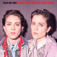 Tegan and Sara: Tonight we're in the dark seeing colors