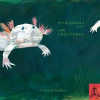 Kumela, Petri: Small Creatures - A Musical Bestiary