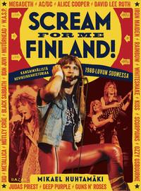 Huhtamäki, Mikael: Scream for me Finland! Kansainvälistä hevikeikkahistoriaa 1980-luvun Suomessa