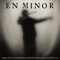 En Minor: When The Cold Truth Has Worn Its Miserable Welcome Out