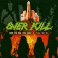 Overkill: Fuck you and then some / Feel the fire